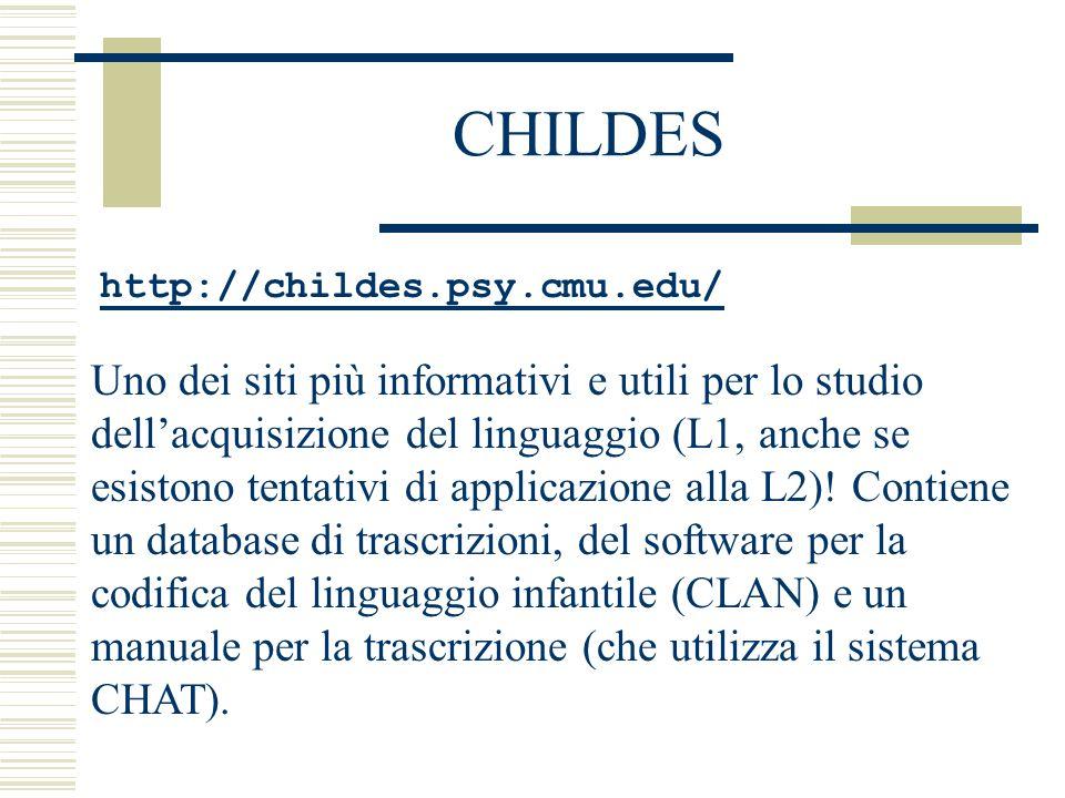 CHILDES http://childes.psy.cmu.edu/ Uno dei siti più informativi e utili per lo studio dell'acquisizione del linguaggio (L1, anche se esistono tentativi di applicazione alla L2).