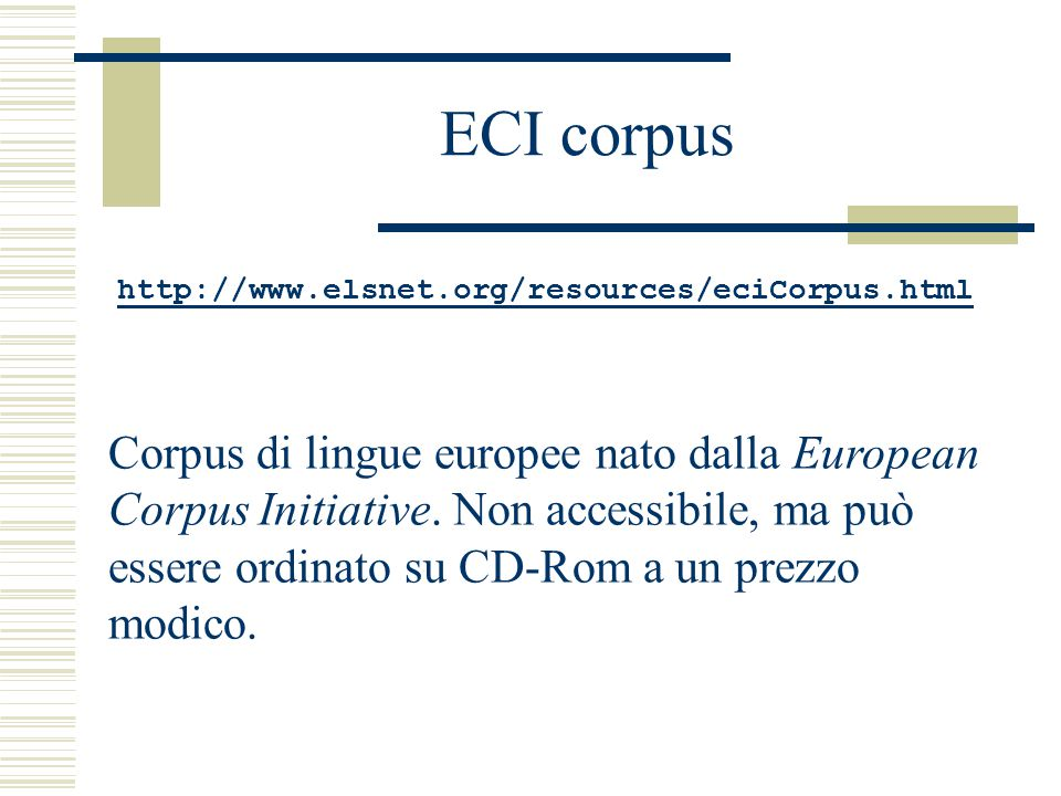 ECI corpus http://www.elsnet.org/resources/eciCorpus.html Corpus di lingue europee nato dalla European Corpus Initiative. Non accessibile, ma può esse