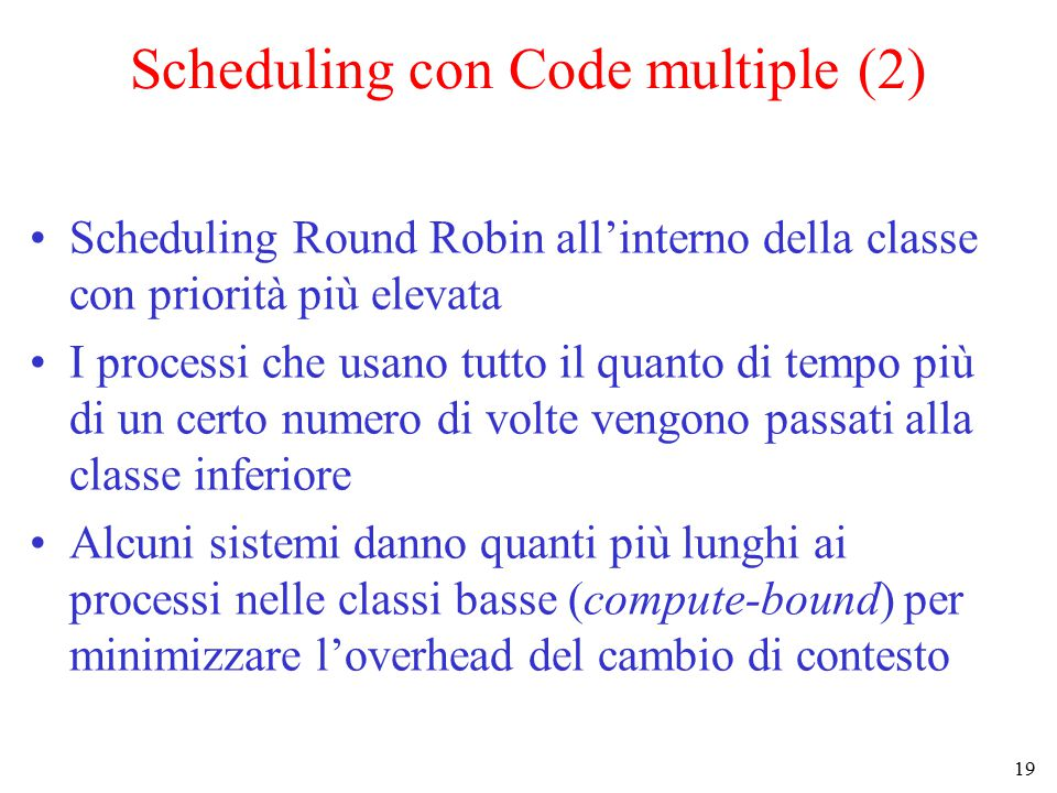 19 Scheduling con Code multiple (2) Scheduling Round Robin all'interno della classe con priorità più elevata I processi che usano tutto il quanto di tempo più di un certo numero di volte vengono passati alla classe inferiore Alcuni sistemi danno quanti più lunghi ai processi nelle classi basse (compute-bound) per minimizzare l'overhead del cambio di contesto