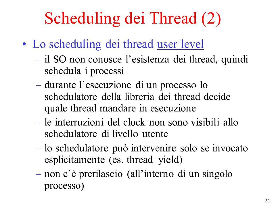 21 Scheduling dei Thread (2) Lo scheduling dei thread user level –il SO non conosce l'esistenza dei thread, quindi schedula i processi –durante l'esecuzione di un processo lo schedulatore della libreria dei thread decide quale thread mandare in esecuzione –le interruzioni del clock non sono visibili allo schedulatore di livello utente –lo schedulatore può intervenire solo se invocato esplicitamente (es.
