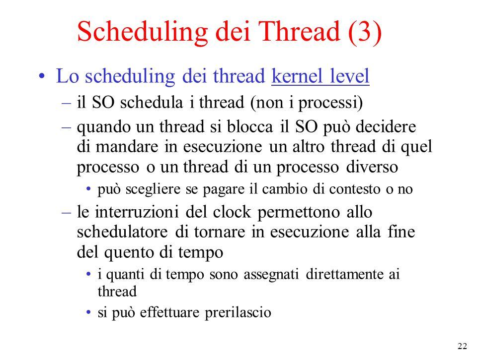 22 Scheduling dei Thread (3) Lo scheduling dei thread kernel level –il SO schedula i thread (non i processi) –quando un thread si blocca il SO può decidere di mandare in esecuzione un altro thread di quel processo o un thread di un processo diverso può scegliere se pagare il cambio di contesto o no –le interruzioni del clock permettono allo schedulatore di tornare in esecuzione alla fine del quento di tempo i quanti di tempo sono assegnati direttamente ai thread si può effettuare prerilascio