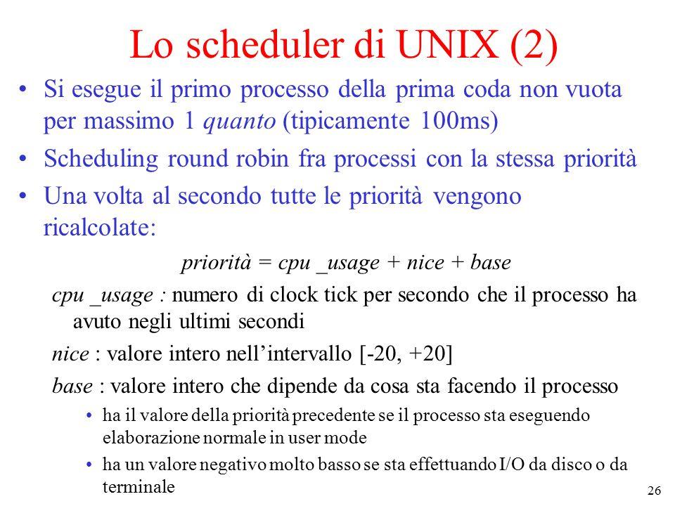 26 Lo scheduler di UNIX (2) Si esegue il primo processo della prima coda non vuota per massimo 1 quanto (tipicamente 100ms) Scheduling round robin fra