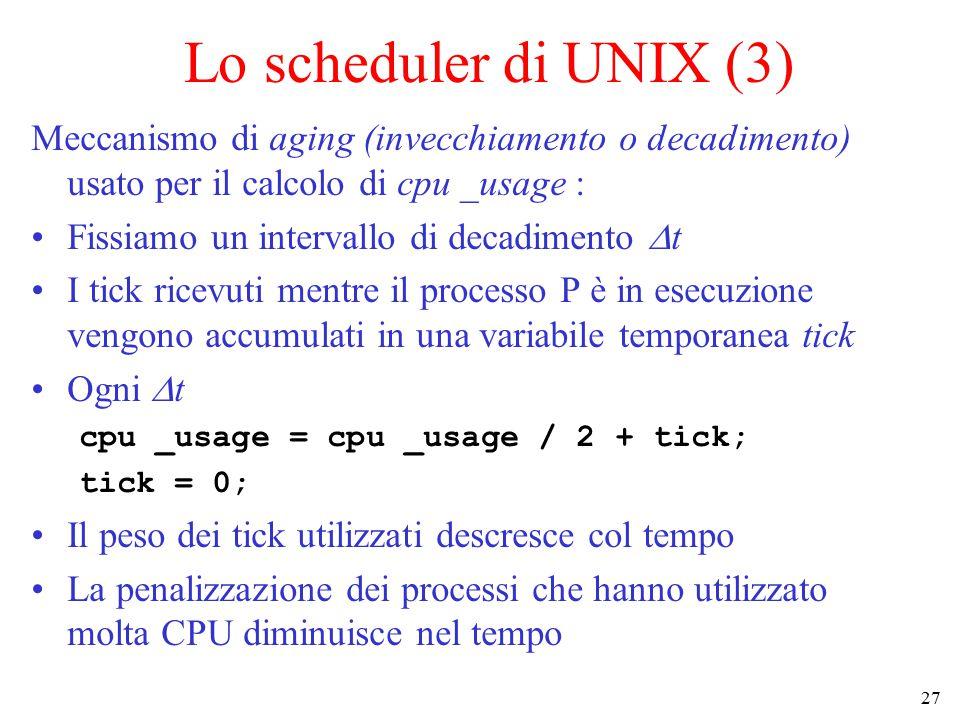 27 Lo scheduler di UNIX (3) Meccanismo di aging (invecchiamento o decadimento) usato per il calcolo di cpu _usage : Fissiamo un intervallo di decadimento  t I tick ricevuti mentre il processo P è in esecuzione vengono accumulati in una variabile temporanea tick Ogni  t cpu _usage = cpu _usage / 2 + tick; tick = 0; Il peso dei tick utilizzati descresce col tempo La penalizzazione dei processi che hanno utilizzato molta CPU diminuisce nel tempo