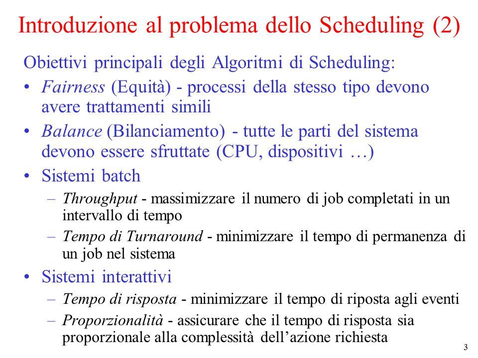 3 Introduzione al problema dello Scheduling (2) Obiettivi principali degli Algoritmi di Scheduling: Fairness (Equità) - processi della stesso tipo devono avere trattamenti simili Balance (Bilanciamento) - tutte le parti del sistema devono essere sfruttate (CPU, dispositivi …) Sistemi batch –Throughput - massimizzare il numero di job completati in un intervallo di tempo –Tempo di Turnaround - minimizzare il tempo di permanenza di un job nel sistema Sistemi interattivi –Tempo di risposta - minimizzare il tempo di riposta agli eventi –Proporzionalità - assicurare che il tempo di risposta sia proporzionale alla complessità dell'azione richiesta