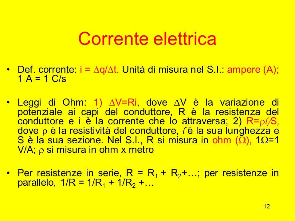 12 Corrente elettrica Def. corrente: i =  q/  t. Unità di misura nel S.I.: ampere (A); 1 A = 1 C/s Leggi di Ohm: 1)  V=Ri, dove  V è la variazione