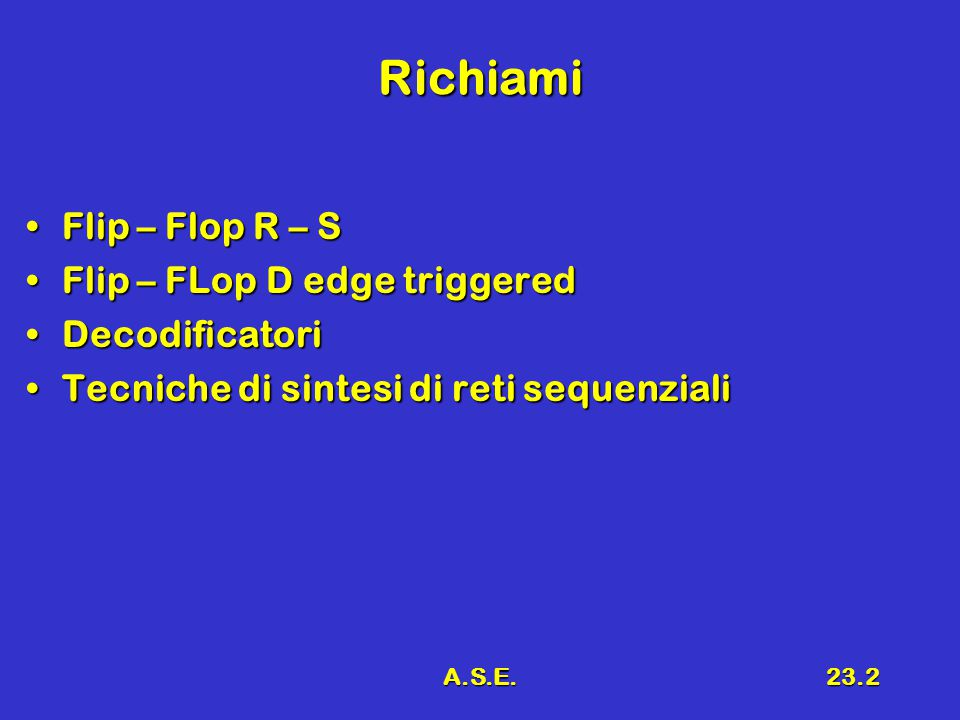 A.S.E.23.2 Richiami Flip – Flop R – SFlip – Flop R – S Flip – FLop D edge triggeredFlip – FLop D edge triggered DecodificatoriDecodificatori Tecniche di sintesi di reti sequenzialiTecniche di sintesi di reti sequenziali