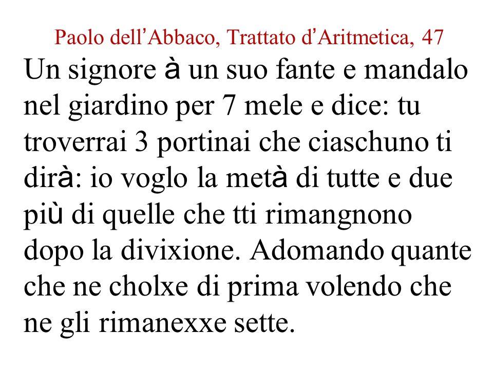Paolo dell ' Abbaco, Trattato d ' Aritmetica, 47 Un signore à un suo fante e mandalo nel giardino per 7 mele e dice: tu troverrai 3 portinai che ciasc
