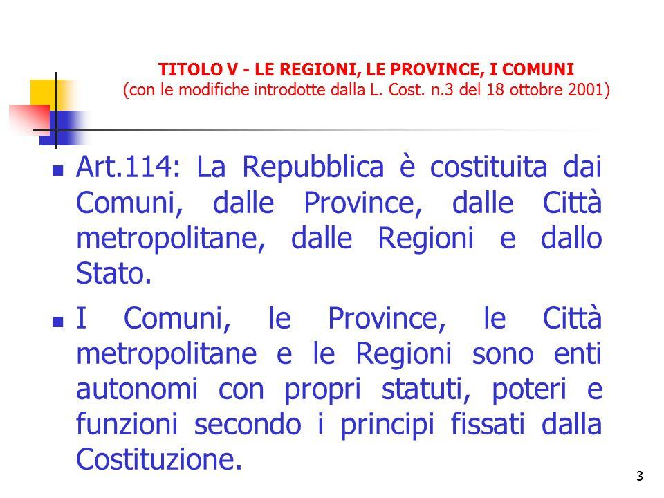 3 TITOLO V - LE REGIONI, LE PROVINCE, I COMUNI (con le modifiche introdotte dalla L. Cost. n.3 del 18 ottobre 2001) Art.114: La Repubblica è costituit