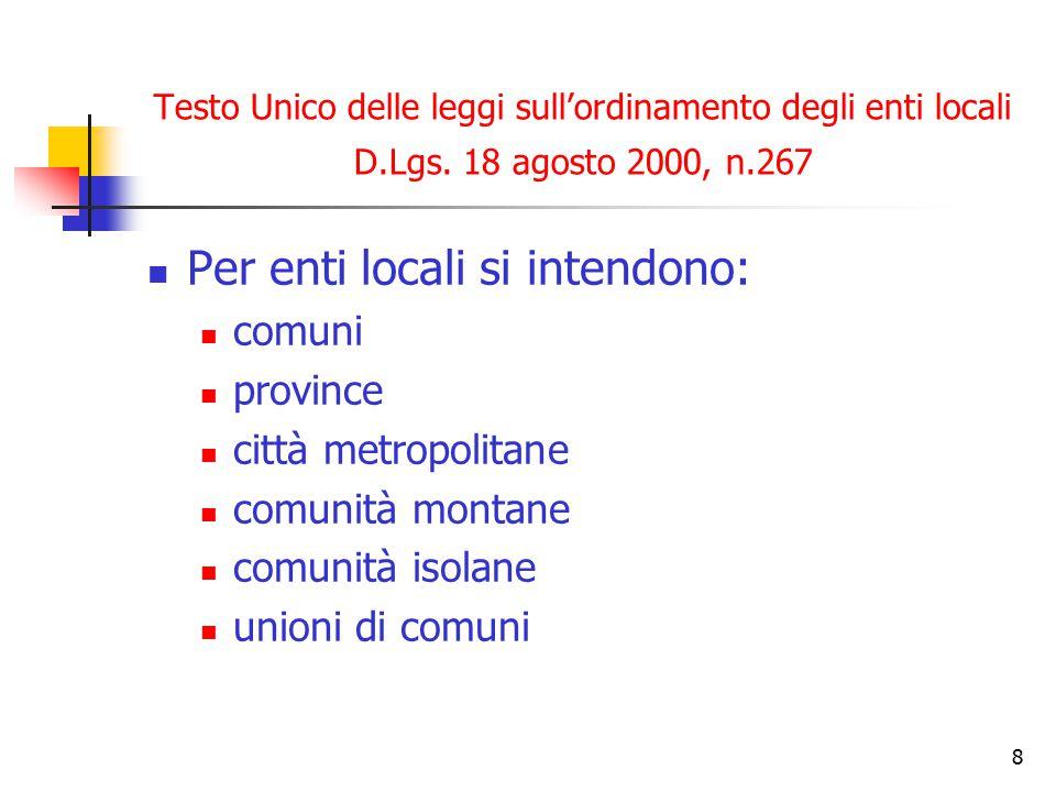 8 Testo Unico delle leggi sull'ordinamento degli enti locali D.Lgs. 18 agosto 2000, n.267 Per enti locali si intendono: comuni province città metropol