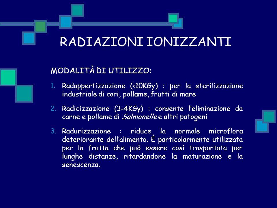 RADIAZIONI IONIZZANTI MODALITÀ DI UTILIZZO: 1.Radappertizzazione (<10KGy) : per la sterilizzazione industriale di cari, pollame, frutti di mare 2.Radi