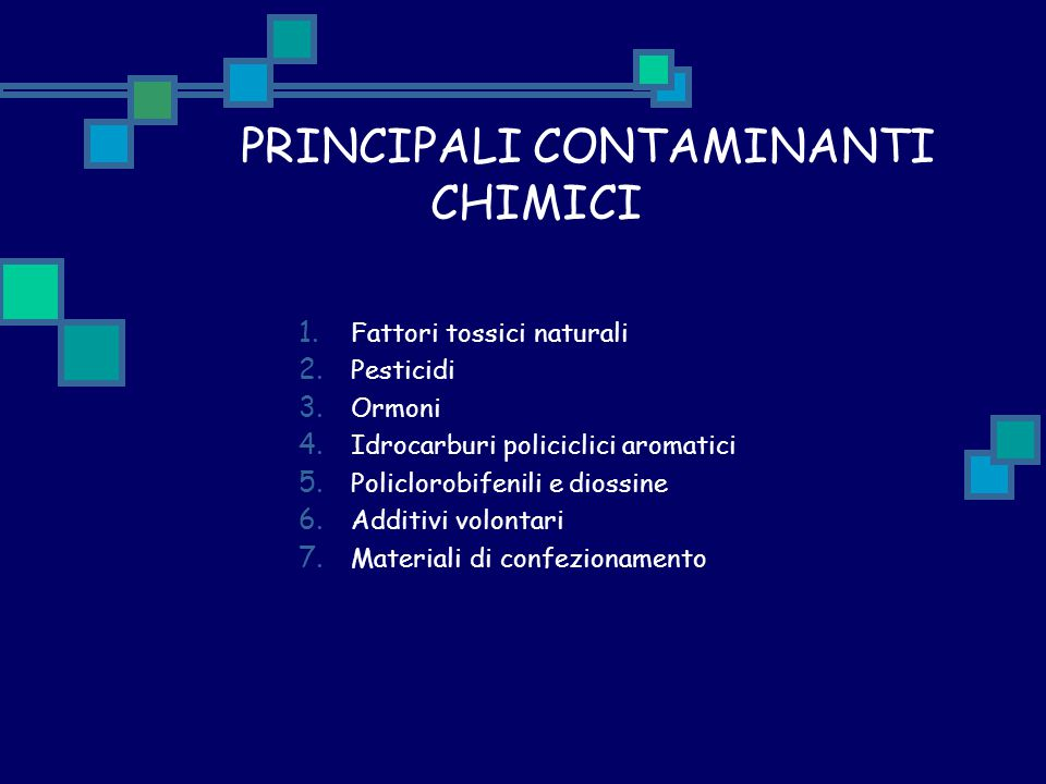 PRINCIPALI CONTAMINANTI CHIMICI 1. Fattori tossici naturali 2. Pesticidi 3. Ormoni 4. Idrocarburi policiclici aromatici 5. Policlorobifenili e diossin