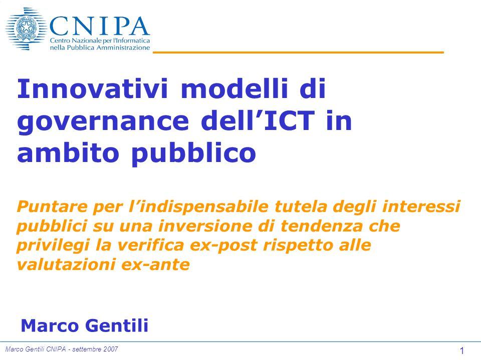1 Marco Gentili CNIPA - settembre 2007 Innovativi modelli di governance dell'ICT in ambito pubblico Puntare per l'indispensabile tutela degli interessi pubblici su una inversione di tendenza che privilegi la verifica ex-post rispetto alle valutazioni ex-ante Marco Gentili