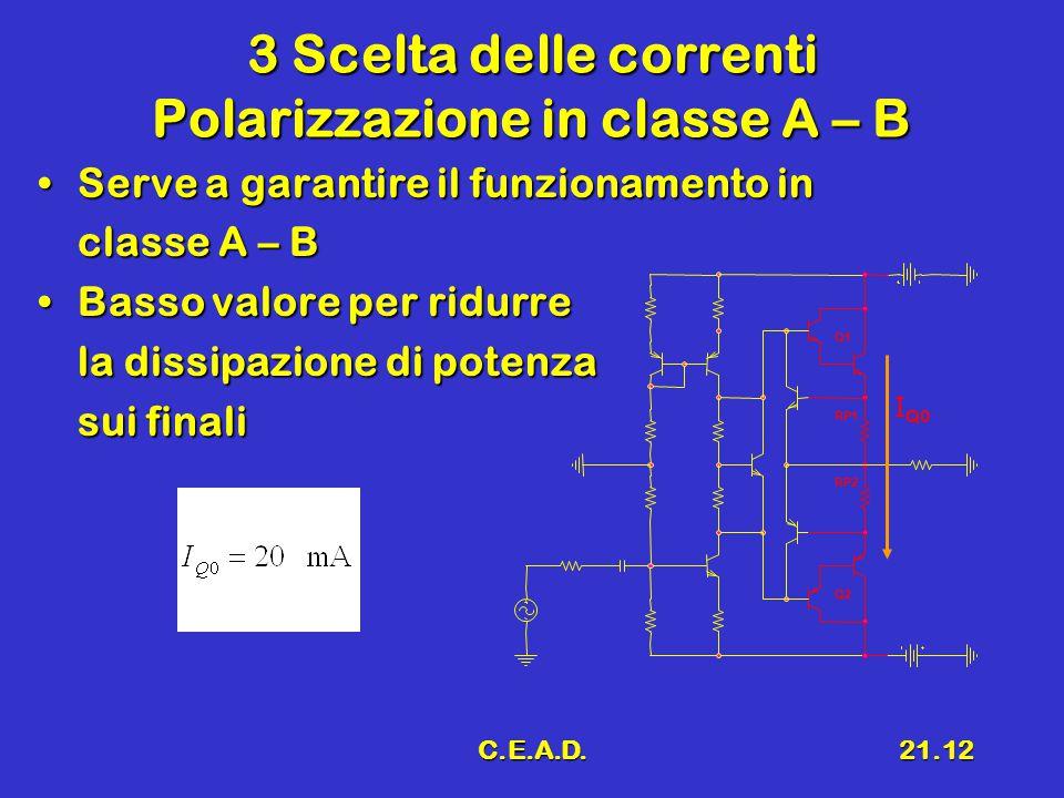 C.E.A.D.21.12 3 Scelta delle correnti Polarizzazione in classe A – B Serve a garantire il funzionamento inServe a garantire il funzionamento in classe
