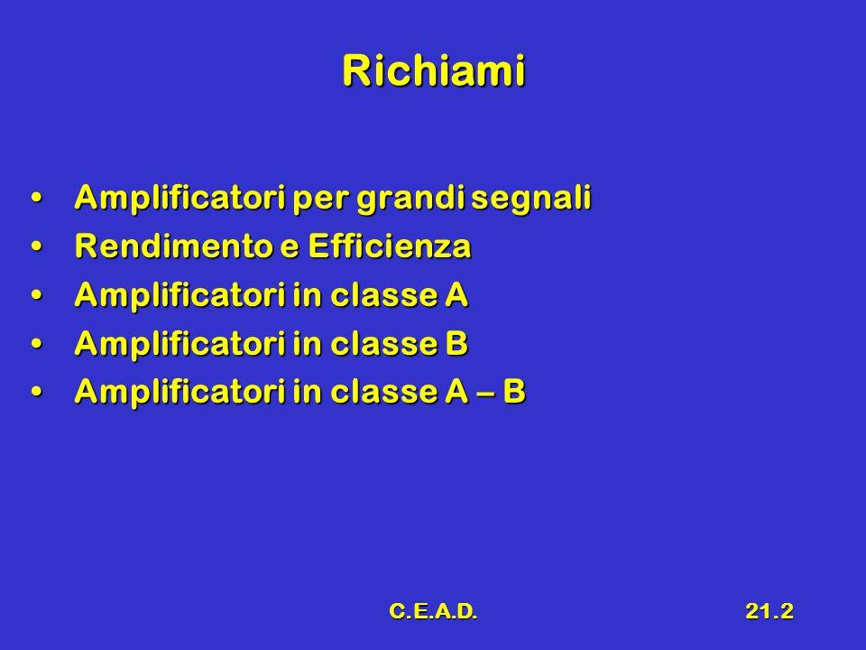 C.E.A.D.21.2 Richiami Amplificatori per grandi segnaliAmplificatori per grandi segnali Rendimento e EfficienzaRendimento e Efficienza Amplificatori in