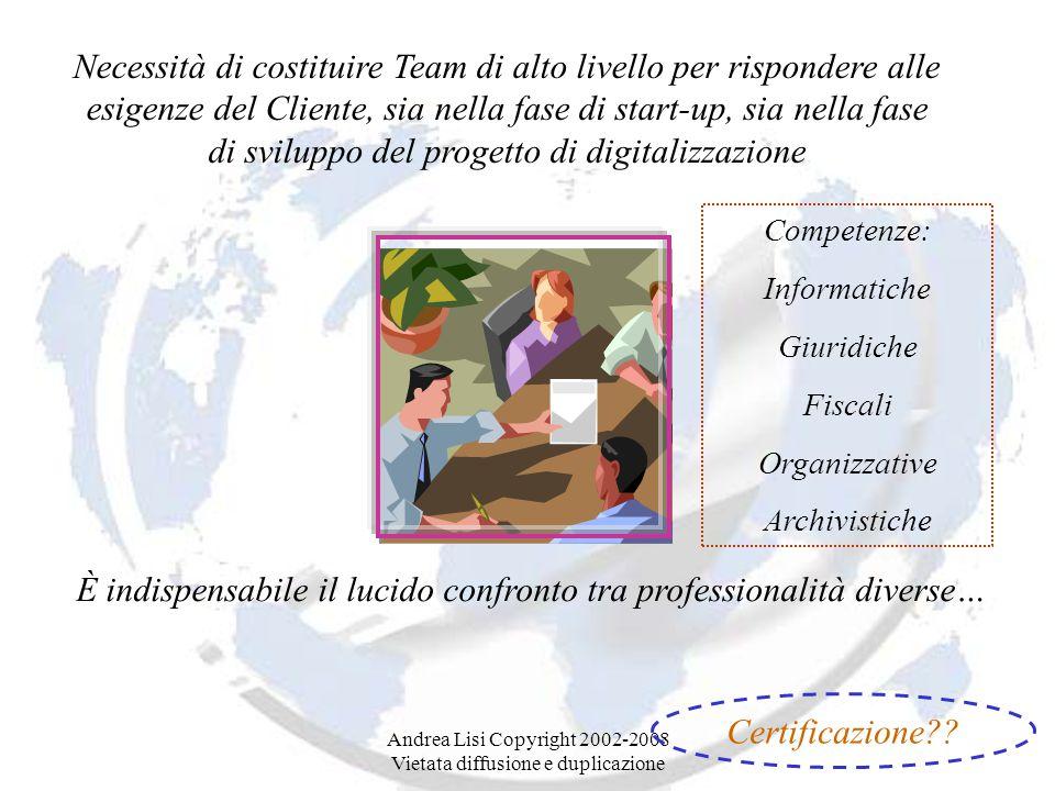 Andrea Lisi Copyright 2002-2008 Vietata diffusione e duplicazione Necessità di costituire Team di alto livello per rispondere alle esigenze del Cliente, sia nella fase di start-up, sia nella fase di sviluppo del progetto di digitalizzazione È indispensabile il lucido confronto tra professionalità diverse… Certificazione .