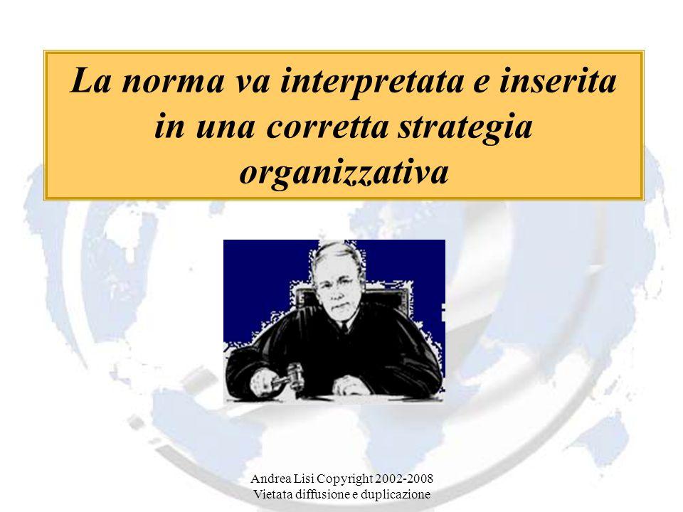 Andrea Lisi Copyright 2002-2008 Vietata diffusione e duplicazione La norma va interpretata e inserita in una corretta strategia organizzativa