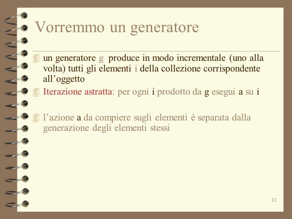 11 Vorremmo un generatore 4 un generatore g produce in modo incrementale (uno alla volta) tutti gli elementi i della collezione corrispondente all'ogg
