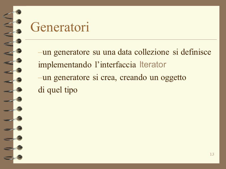 13 Generatori –un generatore su una data collezione si definisce implementando l'interfaccia Iterator –un generatore si crea, creando un oggetto di qu
