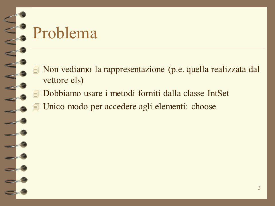 3 Problema 4 Non vediamo la rappresentazione (p.e. quella realizzata dal vettore els) 4 Dobbiamo usare i metodi forniti dalla classe IntSet 4 Unico mo