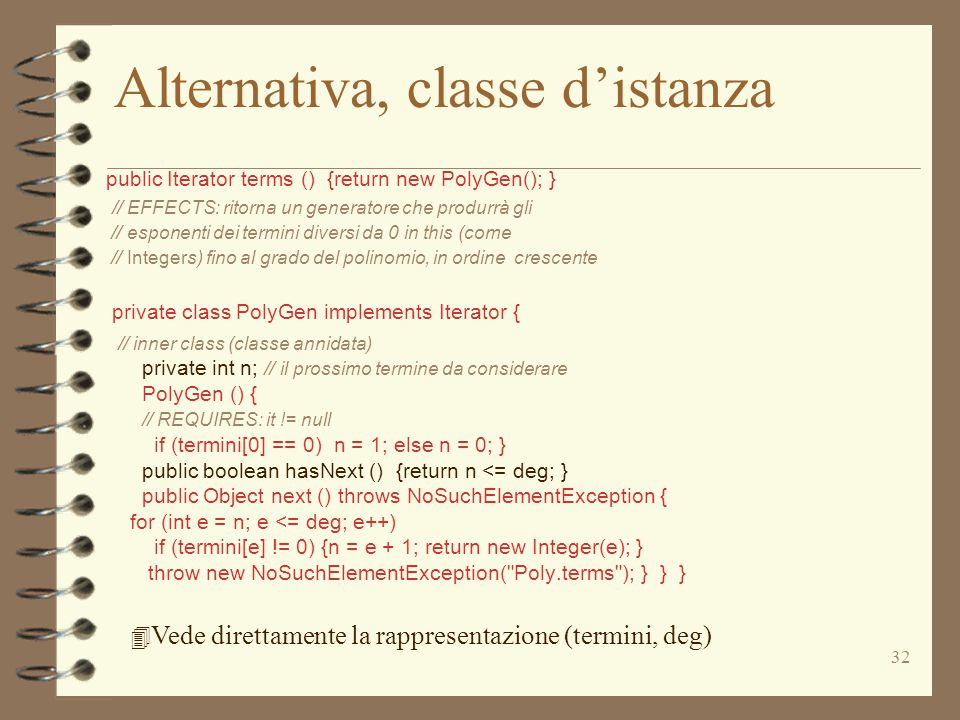 32 Alternativa, classe d'istanza public Iterator terms () {return new PolyGen(); } // EFFECTS: ritorna un generatore che produrrà gli // esponenti dei termini diversi da 0 in this (come // Integers) fino al grado del polinomio, in ordine crescente private class PolyGen implements Iterator { // inner class (classe annidata) private int n; // il prossimo termine da considerare PolyGen () { // REQUIRES: it != null if (termini[0] == 0) n = 1; else n = 0; } public boolean hasNext () {return n <= deg; } public Object next () throws NoSuchElementException { for (int e = n; e <= deg; e++) if (termini[e] != 0) {n = e + 1; return new Integer(e); } throw new NoSuchElementException( Poly.terms ); } } } 4 Vede direttamente la rappresentazione (termini, deg)