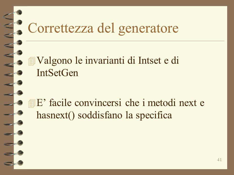 41 Correttezza del generatore 4 Valgono le invarianti di Intset e di IntSetGen 4 E' facile convincersi che i metodi next e hasnext() soddisfano la spe