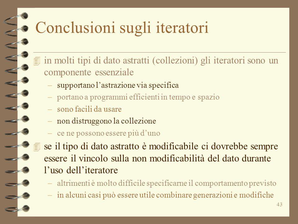43 Conclusioni sugli iteratori 4 in molti tipi di dato astratti (collezioni) gli iteratori sono un componente essenziale –supportano l'astrazione via