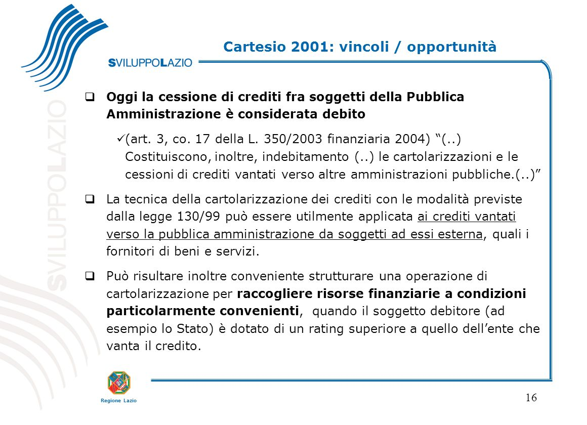 Regione Lazio 16 Cartesio 2001: vincoli / opportunità  Oggi la cessione di crediti fra soggetti della Pubblica Amministrazione è considerata debito (