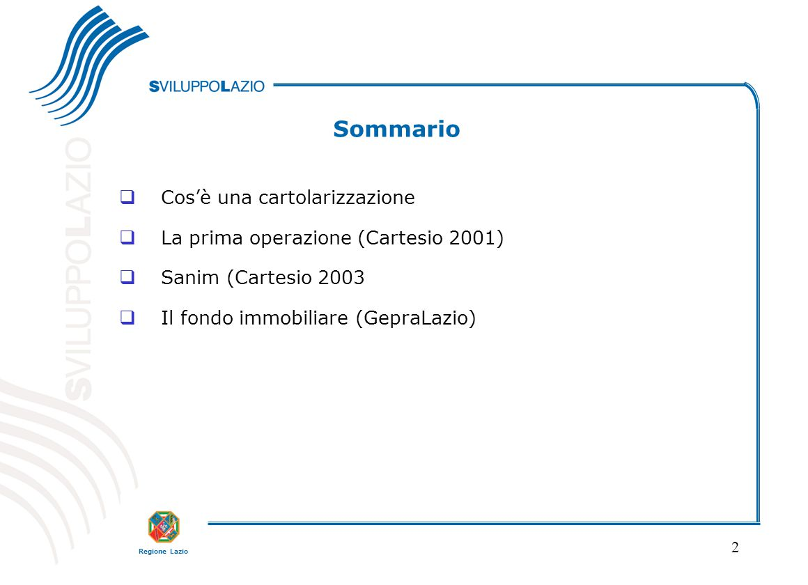 Regione Lazio 2 Sommario  Cos'è una cartolarizzazione  La prima operazione (Cartesio 2001)  Sanim (Cartesio 2003  Il fondo immobiliare (GepraLazio