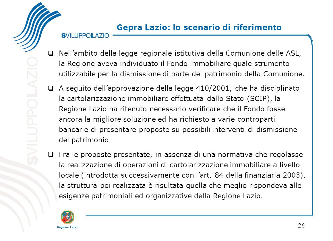 Regione Lazio 26 Gepra Lazio: lo scenario di riferimento  Nell'ambito della legge regionale istitutiva della Comunione delle ASL, la Regione aveva individuato il Fondo immobiliare quale strumento utilizzabile per la dismissione di parte del patrimonio della Comunione.