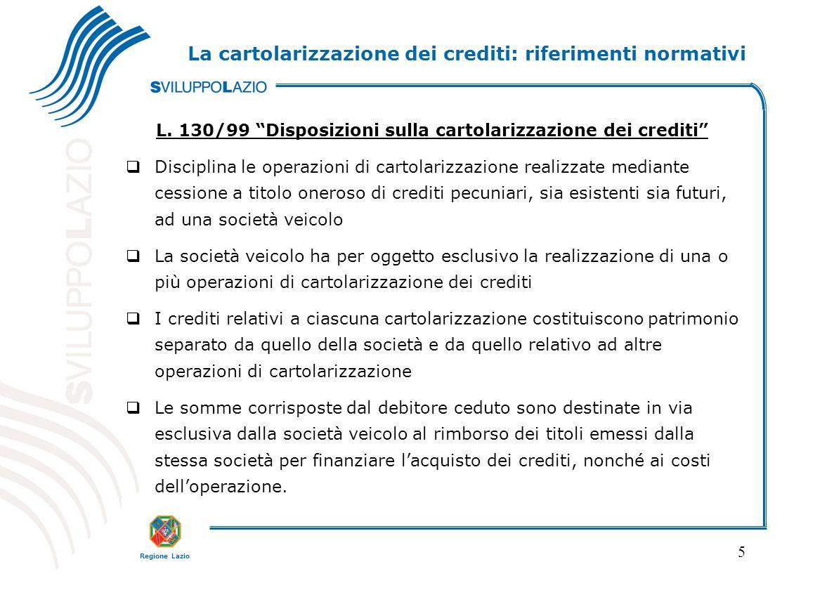 """Regione Lazio 5 La cartolarizzazione dei crediti: riferimenti normativi L. 130/99 """"Disposizioni sulla cartolarizzazione dei crediti""""  Disciplina le o"""