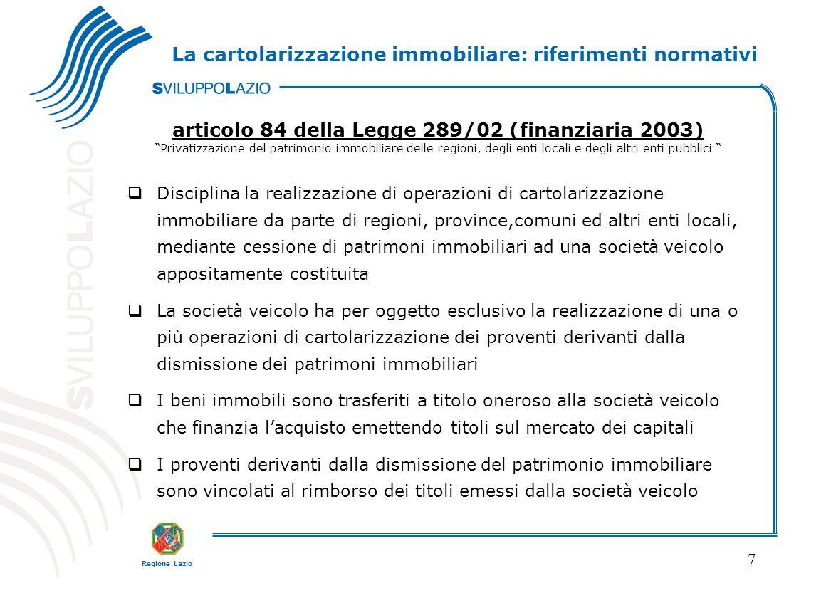 """Regione Lazio 7 La cartolarizzazione immobiliare: riferimenti normativi articolo 84 della Legge 289/02 (finanziaria 2003) """"Privatizzazione del patrimo"""