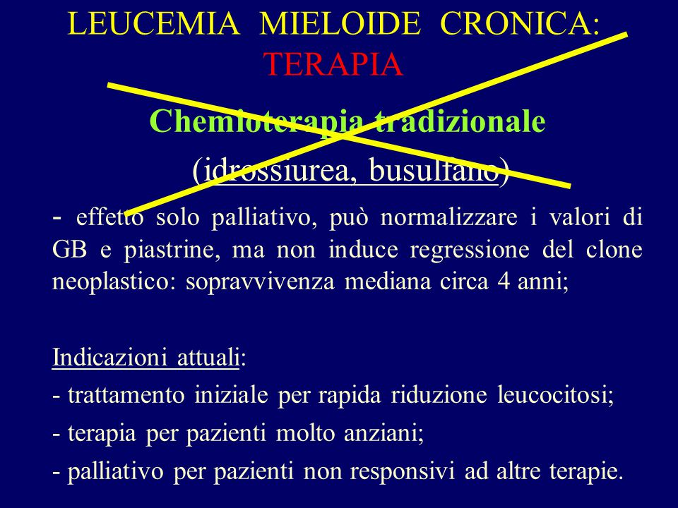 LEUCEMIA MIELOIDE CRONICA: TERAPIA Chemioterapia tradizionale (idrossiurea, busulfano) - effetto solo palliativo, può normalizzare i valori di GB e pi