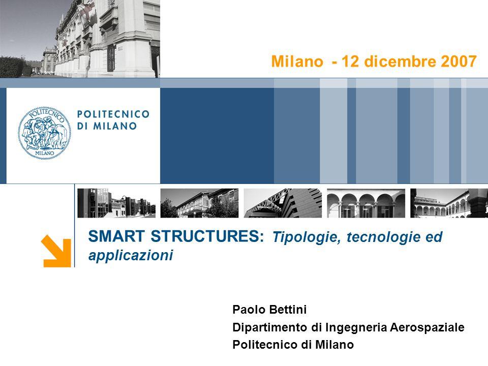 SMART STRUCTURES: Tipologie, tecnologie ed applicazioni Paolo Bettini Dipartimento di Ingegneria Aerospaziale Politecnico di Milano Milano - 12 dicemb