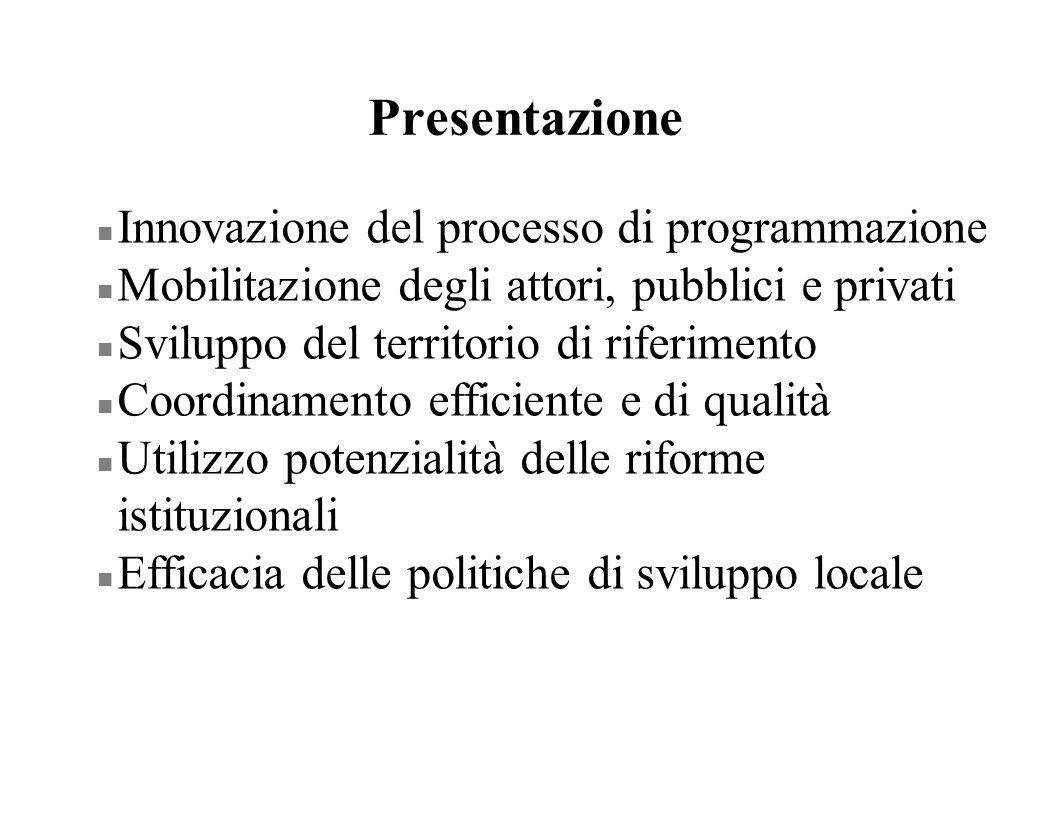 Presentazione n Innovazione del processo di programmazione n Mobilitazione degli attori, pubblici e privati n Sviluppo del territorio di riferimento n Coordinamento efficiente e di qualità n Utilizzo potenzialità delle riforme istituzionali n Efficacia delle politiche di sviluppo locale