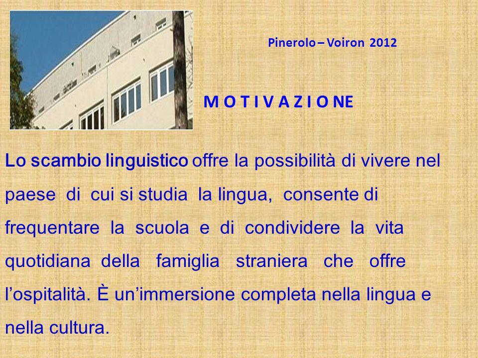 Pinerolo – Voiron 2012 M O T I V A Z I O NE Lo scambio linguistico offre la possibilità di vivere nel paese di cui si studia la lingua, consente di fr