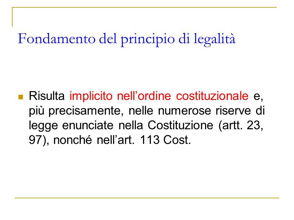 Fondamento del principio di legalità Risulta implicito nell'ordine costituzionale e, più precisamente, nelle numerose riserve di legge enunciate nella
