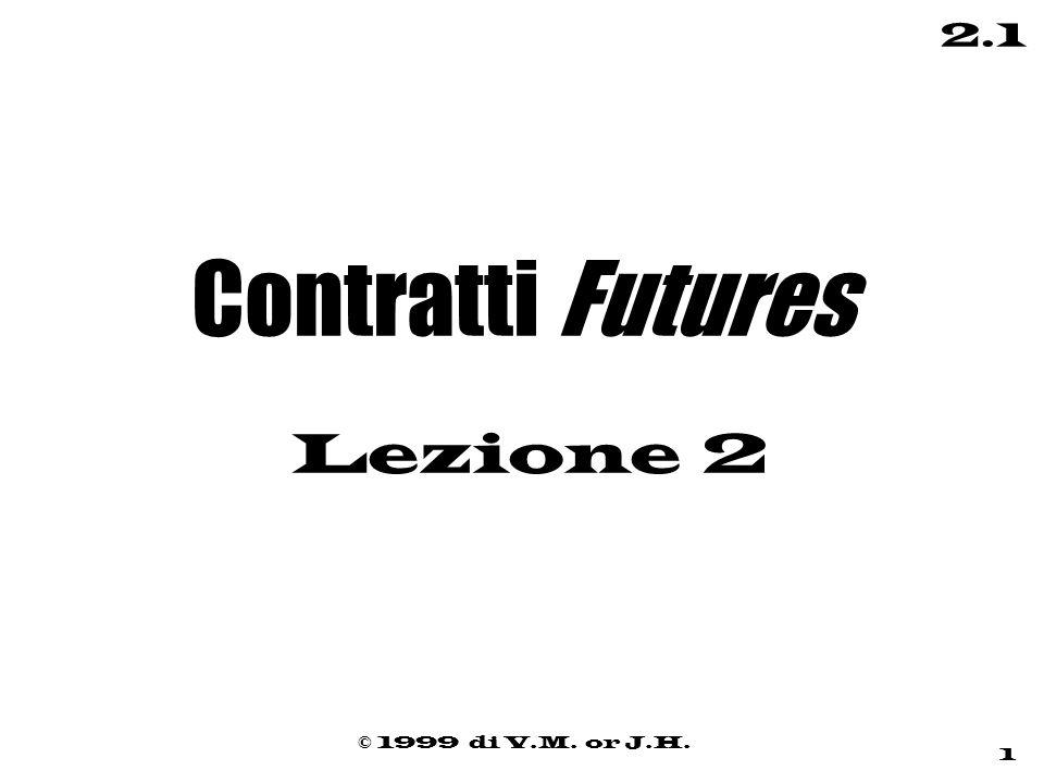 © 1999 di V.M. or J.H. 1 2.1 Contratti Futures Lezione 2