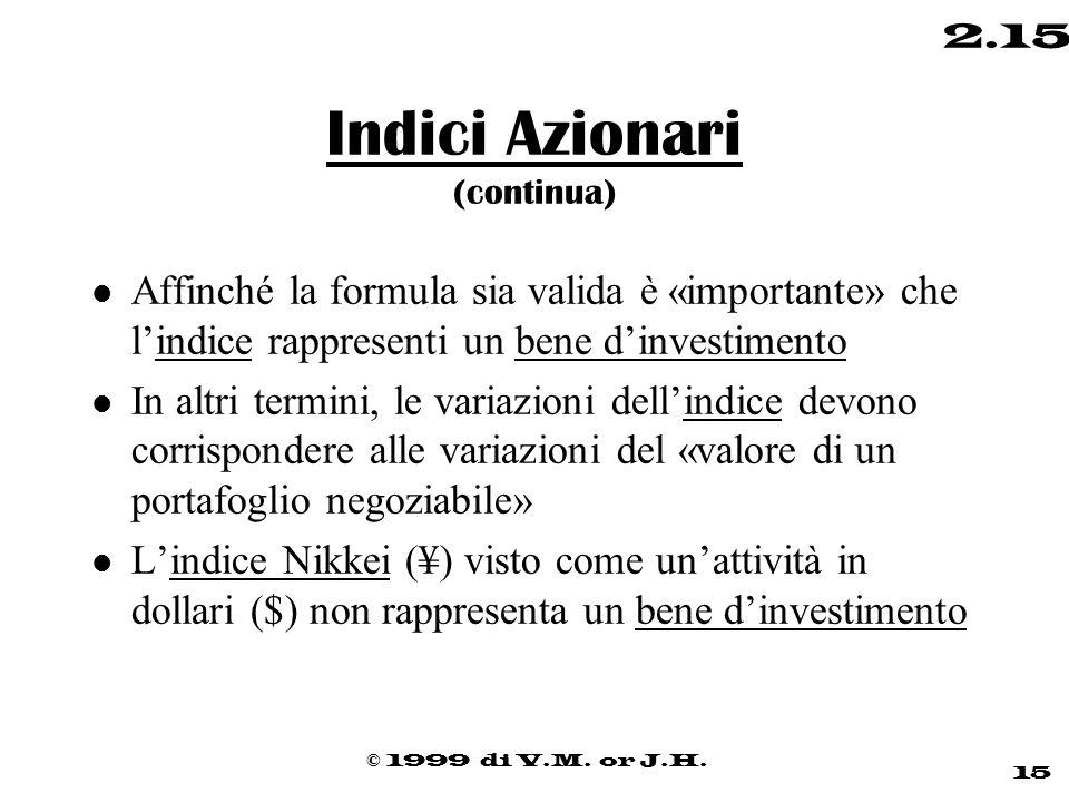 © 1999 di V.M. or J.H. 15 2.15 Indici Azionari (continua) l Affinché la formula sia valida è «importante» che l'indice rappresenti un bene d'investime