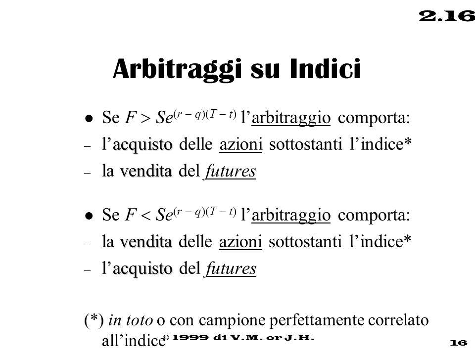 © 1999 di V.M. or J.H. 16 2.16 Arbitraggi su Indici Se F  Se  r  q  T  t  l'arbitraggio comporta: acquisto – l'acquisto delle azioni sottostant