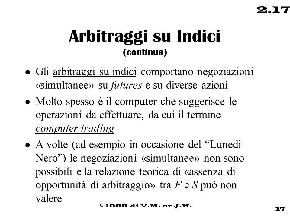 © 1999 di V.M. or J.H. 17 2.17 Arbitraggi su Indici (continua) l Gli arbitraggi su indici comportano negoziazioni «simultanee» su futures e su diverse