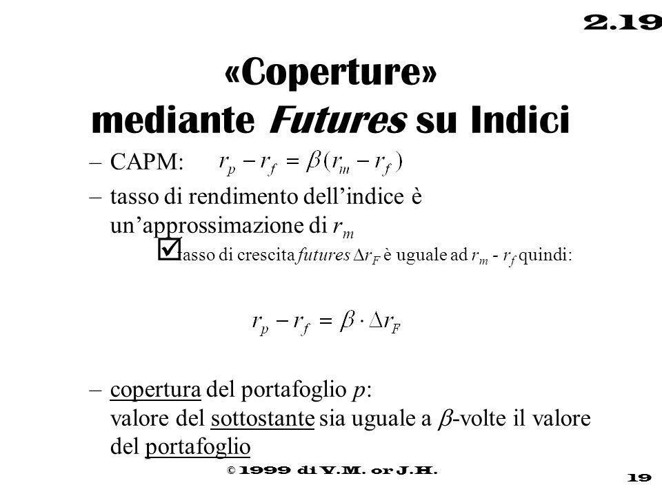 © 1999 di V.M. or J.H. 19 2.19 «Coperture» mediante Futures su Indici –CAPM: –tasso di rendimento dell'indice è un'approssimazione di r m  tasso di c