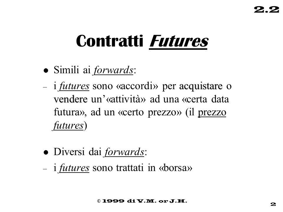 © 1999 di V.M. or J.H. 2 2.2 Contratti Futures l Simili ai forwards: acquistare vendere – i futures sono «accordi» per acquistare o vendere un'«attivi