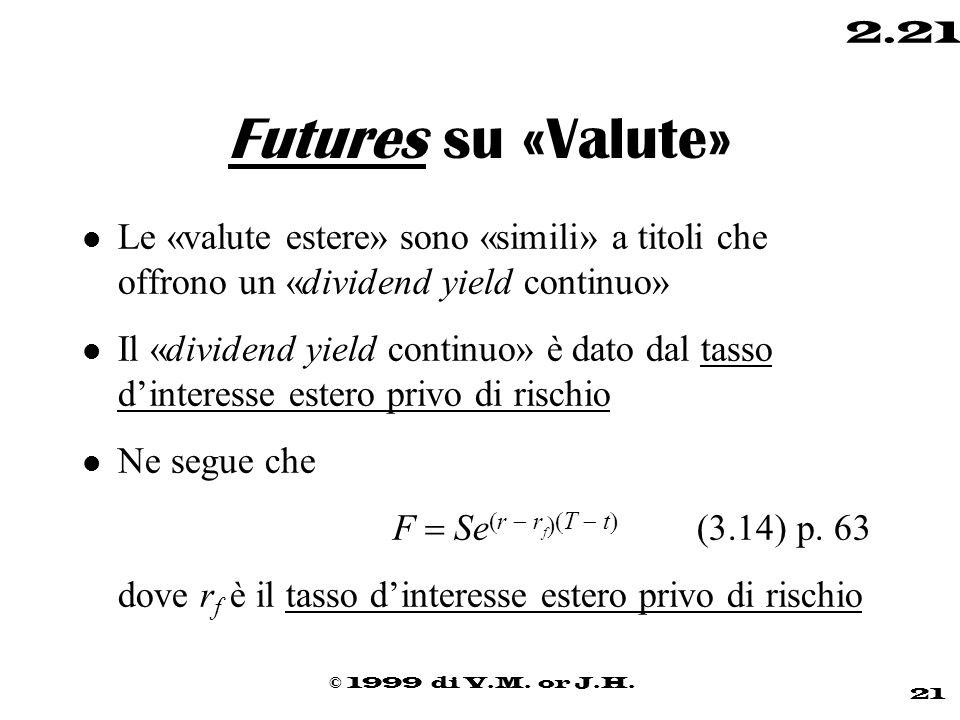 © 1999 di V.M. or J.H. 21 2.21 Futures su «Valute» l Le «valute estere» sono «simili» a titoli che offrono un «dividend yield continuo» l Il «dividend