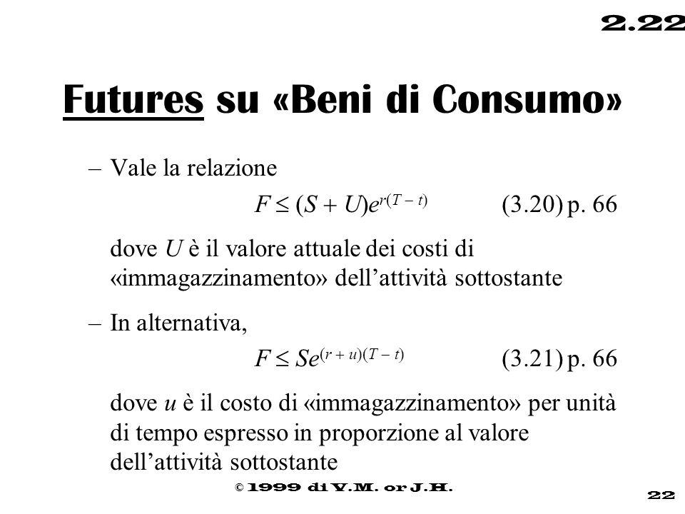 © 1999 di V.M. or J.H. 22 2.22 Futures su «Beni di Consumo» –Vale la relazione  F  (S  U  e r  T  t  (3.20) p. 66 dove U è il valore attuale de