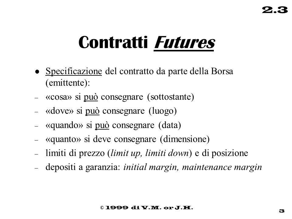 © 1999 di V.M. or J.H. 3 2.3 Contratti Futures l Specificazione del contratto da parte della Borsa (emittente): – «cosa» si può consegnare (sottostant