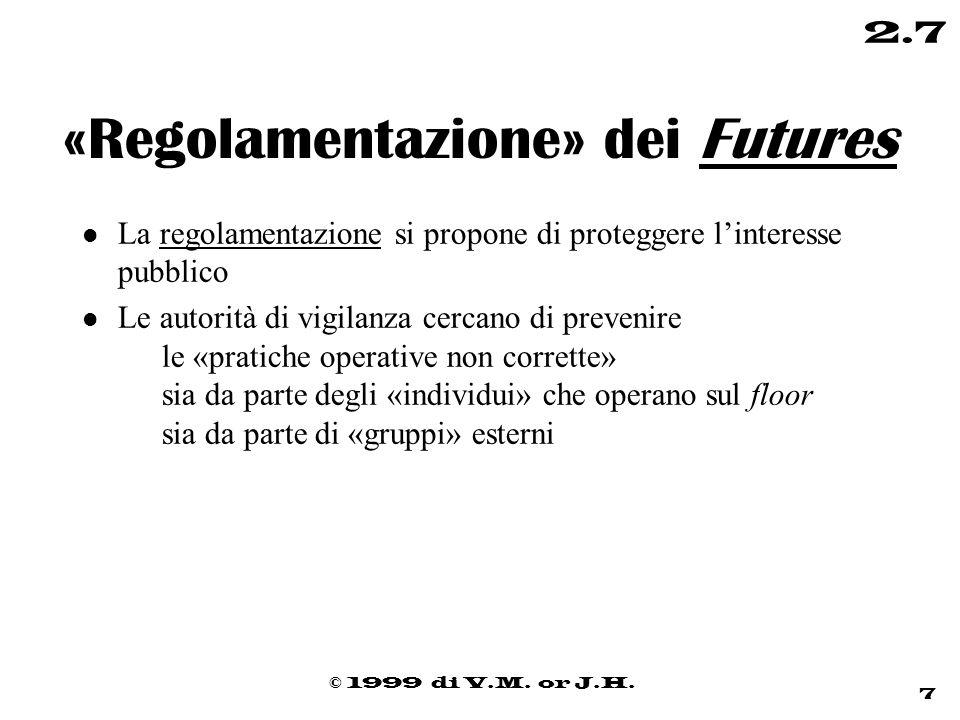 © 1999 di V.M. or J.H. 7 2.7 «Regolamentazione» dei Futures l La regolamentazione si propone di proteggere l'interesse pubblico l Le autorità di vigil