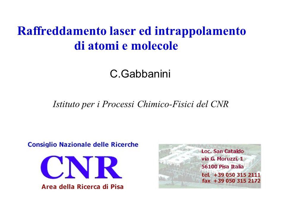 Raffreddamento laser ed intrappolamento di atomi e molecole C.Gabbanini Istituto per i Processi Chimico-Fisici del CNR