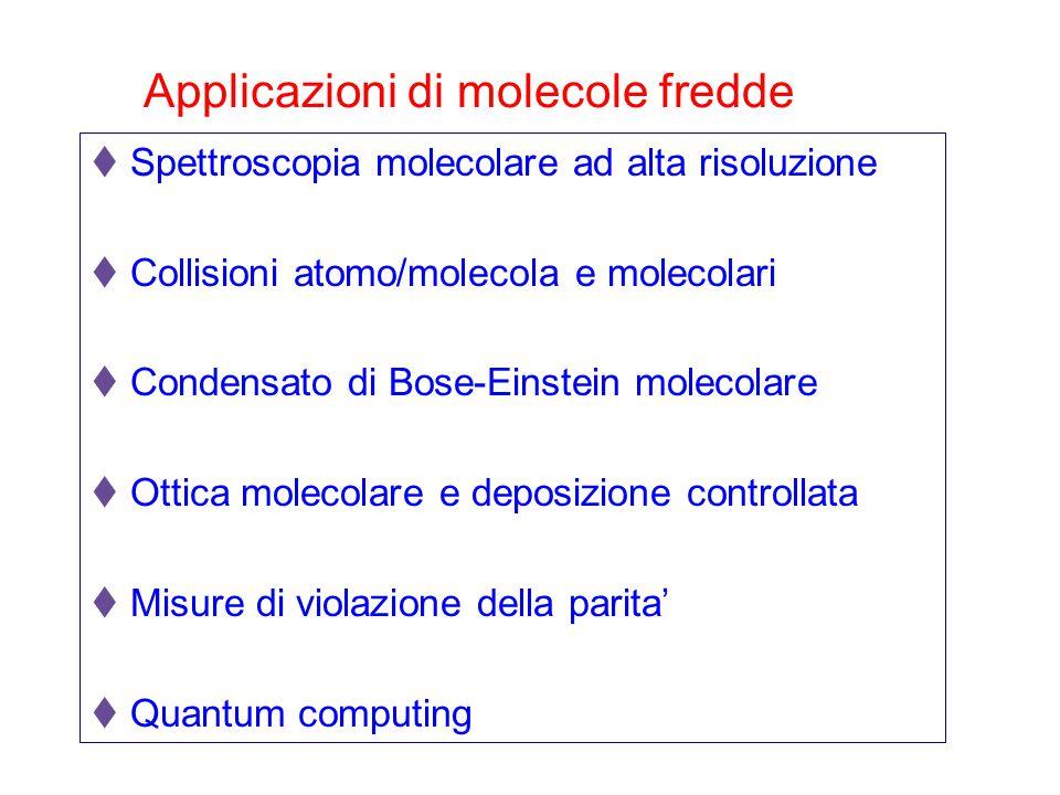 Applicazioni di molecole fredde  Spettroscopia molecolare ad alta risoluzione  Collisioni atomo/molecola e molecolari  Condensato di Bose-Einstein