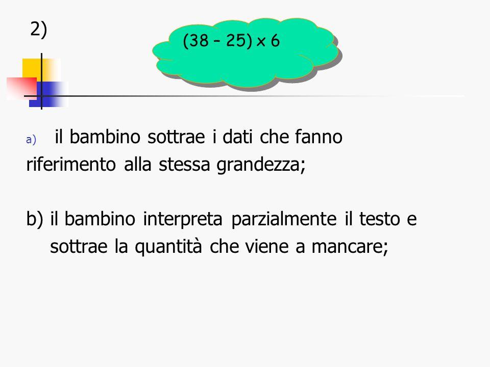 2) a) il bambino sottrae i dati che fanno riferimento alla stessa grandezza; b) il bambino interpreta parzialmente il testo e sottrae la quantità che viene a mancare; (38 – 25) x 6