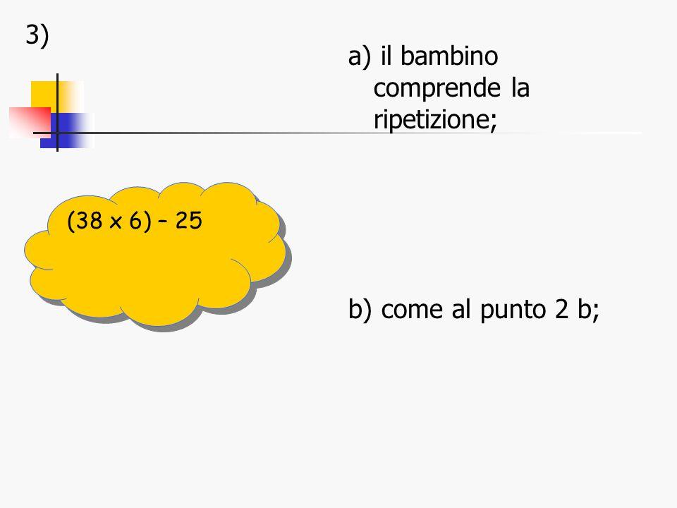 3) a) il bambino comprende la ripetizione; b) come al punto 2 b; (38 x 6) – 25